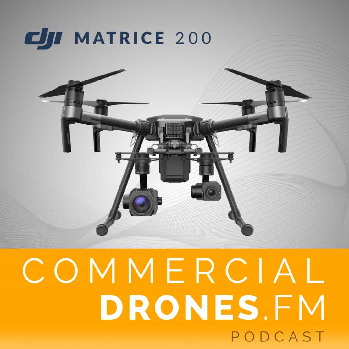 Commercial Drones FM Podcast - DJI Matrice 200 Drone Platform Overview